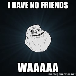 Forever Alone - I have no friends  Waaaaa