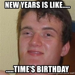 really high guy - New Years is like..... .....Time's birthday