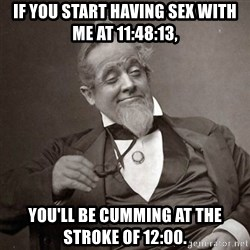 1889 [10] guy - If you start having sex with me at 11:48:13, You'll be cumming at the stroke of 12:00.