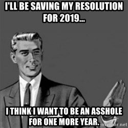 Correction Guy - I'll be saving my resolution for 2019... I think I want to be an asshole for one more year.