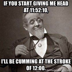 1889 [10] guy - If you start giving me head at 11:52:10, I'll be cumming at the stroke of 12:00.
