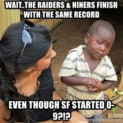 skeptical black kid - Wait..The Raiders & Niners finish with the same record Even though SF started 0-9?!?
