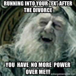 "you have no power here - running into your ""ex"" after the divorce you  have  no more  power  over me!!!"