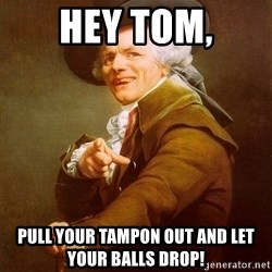 Joseph Ducreux - Hey Tom, Pull your Tampon out and let your balls drop!