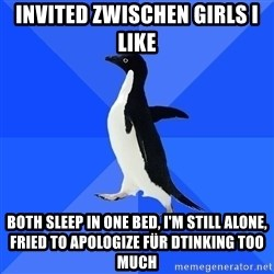 Socially Awkward Penguin - Invited zwischen Girls i like Both sleep in one bed, i'm still alone, Fried to apologize für dtinking too much