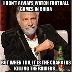 The Most Interesting Man In The World - I don't always watch football games in China but when I do, it is the Chargers killing the Raiders...