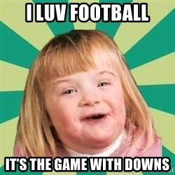 Retard girl - I luv football It's the game with downs