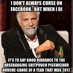 The Most Interesting Man In The World - I don't always curse on Facebook,  but when I di It's to say good riddance to the arsebadging shitpouch pisswizard douche-canoe of a year that was 2017.