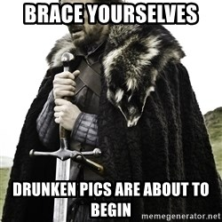 Ned Stark - Brace yourselves   Drunken pics are about to begin