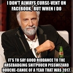 The Most Interesting Man In The World - I don't always curse-vent on Facebook,  but when I do It's to say good riddance to the arsebadging shitpouch pisswizard douche-canoe of a year that was 2017.