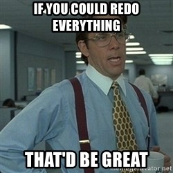 Yeah that'd be great... - if you could redo everything that'd be great