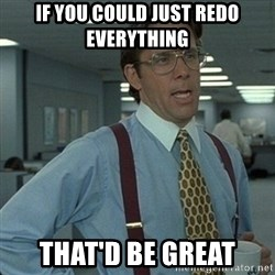 Yeah that'd be great... - if you could just redo everything that'd be great