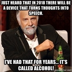 The Most Interesting Man In The World - Just heard that in 2018 there will be a device that turns thoughts into speech. I've had that for years... it's called alcohol!