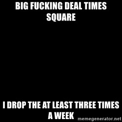 Blank Black - Big fucking deal times square I drop the at least three times a week