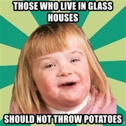 Retard girl - Those who live in glass houses Should not throw potatoes