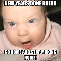 Angry baby - New Years done break Go home and stop making noise!