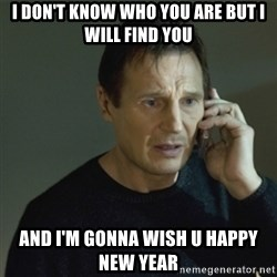 I don't know who you are... - i don't know who you are but i will find you And i'm gonna wish u Happy new year