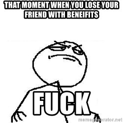 Fuck Yeah - That moment when you lose your friend with beneifits FUCK