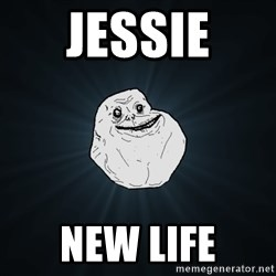 Forever Alone - Jessie  New life
