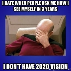 Picard facepalm  - I hate when people ask me how I see myself in 3 years I don't have 2020 vision