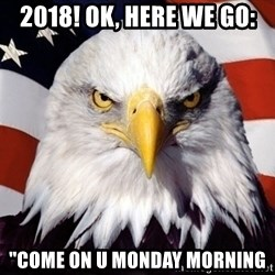 """American Pride Eagle - 2018! ok, here we go: """"come on u monday morning"""