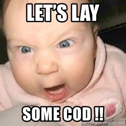 Angry baby - Let's lay Some cod !!