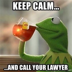 Kermit The Frog Drinking Tea - Keep calm... ...and call your lawyer