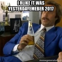 That escalated quickly-Ron Burgundy - I rlike it was yesterdayemeber 2017