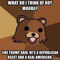 Pedobear - What do I think of Roy Moore? Like Trump said, he's a Republican asset and a real American.