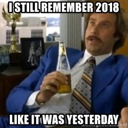 That escalated quickly-Ron Burgundy - I still remember 2018 Like it was yesterday