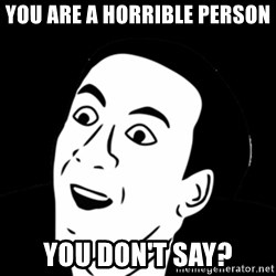 you don't say meme - You are a horrible person YOU DON'T SAY?