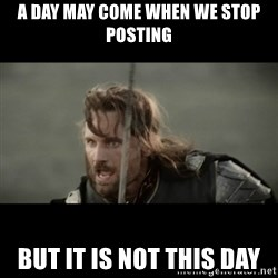 But it is not this Day ARAGORN - A DAY MAY COME WHEN WE STOP POSTING BUT IT IS NOT THIS DAY
