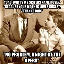 "father son  - ""Dad, why is my sisters name Rose"", ""Because your mother loves Roses"", ""Thanks Dad"" ""No problem, A Night At The Opera"""