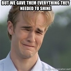 Dawson's Creek - but we gave them everything they needed to shine