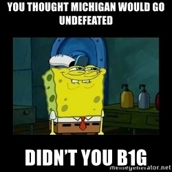 didnt you squidward - You thought Michigan would go undefeated Didn't you B1G