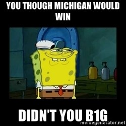 didnt you squidward - You though Michigan would win  Didn't you B1G
