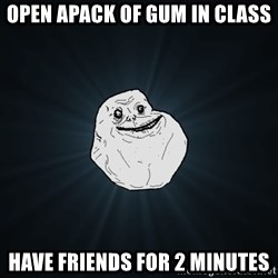 Forever Alone - open apack of gum in class have friends for 2 minutes