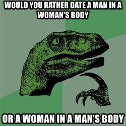 Philosoraptor - Would you rather date a man in a Woman's Body or a woman in a man's body