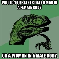 Philosoraptor - Would you rather date a man in a female body or a woman in a male body
