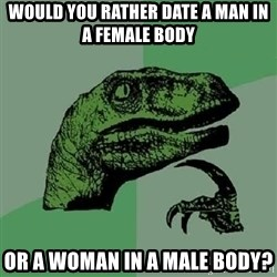 Philosoraptor - would you rather date a man in a female body or a woman in a male body?