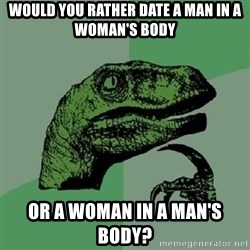 Philosoraptor - Would you rather date a man in a woman's body or a woman in a man's body?