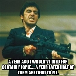 Tony Montana - A year ago I would've died for certain people.....a year later half of them are dead to me.