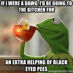 Kermit The Frog Drinking Tea - If I were a dawg, I'd be going to the kitchen for An Extra helping of black eyed pees