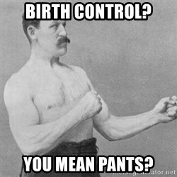 overly manly man - Birth control?  You mean pants?