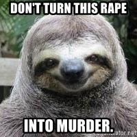 Sexual Sloth - Don't turn this rape Into murder.