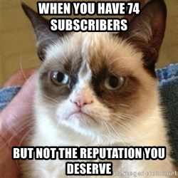 Grumpy Cat  - When you have 74 subscribers but not the reputation you deserve