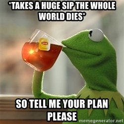 Kermit The Frog Drinking Tea - *takes a huge sip the whole world dies* so tell me your plan please