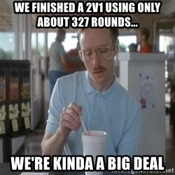 so i guess you could say things are getting pretty serious - we finished a 2v1 using only about 327 rounds... we're kinda a big deal