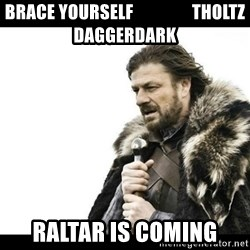 Winter is Coming - brace yourself                 tholtz daggerdark raltar is coming