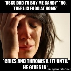 """First World Problems - *asks Dad to buy me candy* """"No, there is food at home"""" *cries and throws a fit until he gives in*"""